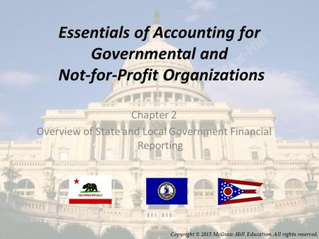 2-1 Essentials of Accounting for Governmental and Not-for-Profit Organizations Chapter 2 Overview of State and Local Government Financial Reporting Copyright.