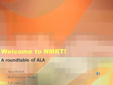 Welcome to NMRT! A roundtable of ALA Anne Robert SLIS Graduate Student Fall 2004.