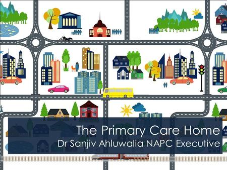 The Primary Care Home Dr Sanjiv Ahluwalia NAPC Executive.