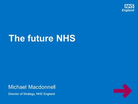 Michael Macdonnell The future NHS Director of Strategy, NHS England.