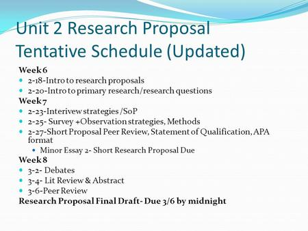 Unit 2 Research Proposal Tentative Schedule (Updated) Week 6 2-18-Intro to research proposals 2-20-Intro to primary research/research questions Week 7.