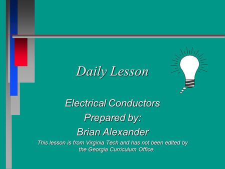 Daily Lesson Electrical Conductors Prepared by: Brian Alexander This lesson is from Virginia Tech and has not been edited by the Georgia Curriculum Office.