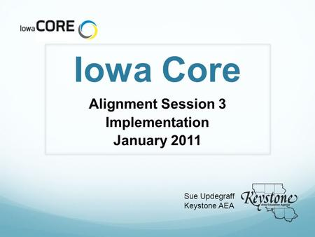 Iowa Core Alignment Session 3 Implementation January 2011 Sue Updegraff Keystone AEA.