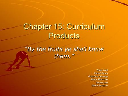 "Chapter 15: Curriculum Products ""By the fruits ye shall know them."" Terra Trull Forest Jones Gretchen Henning Steve Sizemore Donna Lee Diana Rayburn."