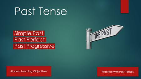 Past Tense Simple Past Past Perfect Past Progressive Practice with Past Tenses Student Learning Objectives.