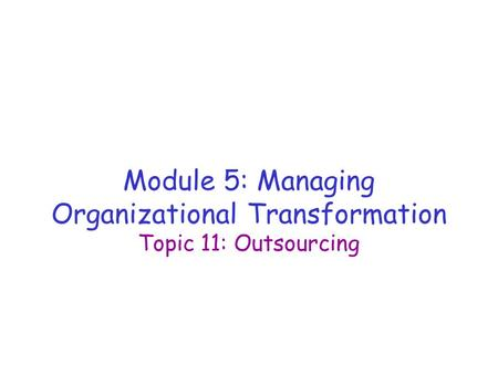 Module 5: Managing Organizational Transformation Topic 11: Outsourcing.