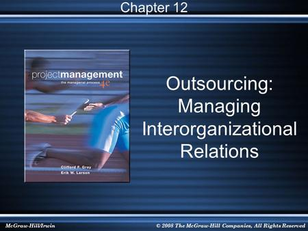 McGraw-Hill/Irwin© 2008 The McGraw-Hill Companies, All Rights Reserved Outsourcing: Managing Interorganizational Relations Chapter 12.