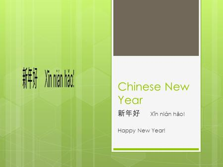 Chinese New Year 新年好 Xīn nián h ǎ o! Happy New Year!