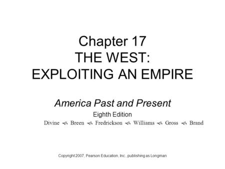 Chapter 17 THE WEST: EXPLOITING AN EMPIRE America Past and Present Eighth Edition Divine  Breen  Fredrickson  Williams  Gross  Brand Copyright 2007,