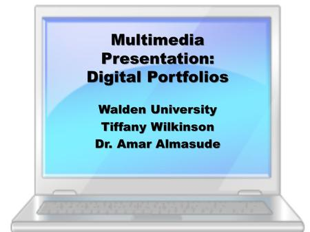 Multimedia Presentation: Digital Portfolios Walden University Tiffany Wilkinson Dr. Amar Almasude.