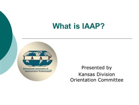 What is IAAP? Presented by Kansas Division Orientation Committee.