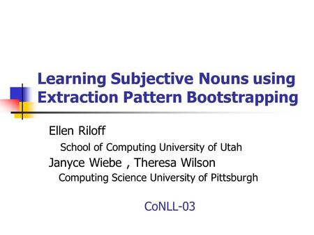 Learning Subjective Nouns using Extraction Pattern Bootstrapping Ellen Riloff School of Computing University of Utah Janyce Wiebe, Theresa Wilson Computing.