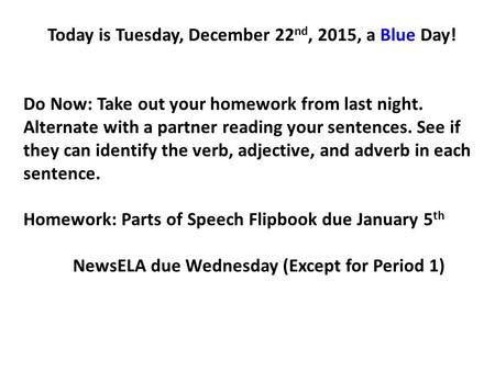 Today is Tuesday, December 22 nd, 2015, a Blue Day! Do Now: Take out your homework from last night. Alternate with a partner reading your sentences. See.
