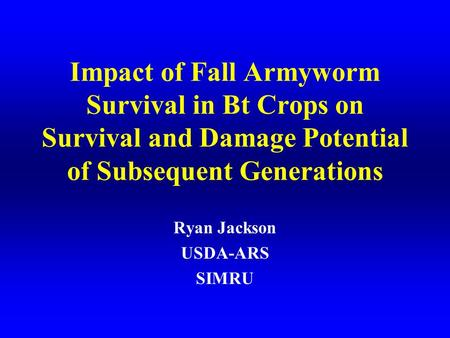 Impact of Fall Armyworm Survival in Bt Crops on Survival and Damage Potential of Subsequent Generations Ryan Jackson USDA-ARS SIMRU.