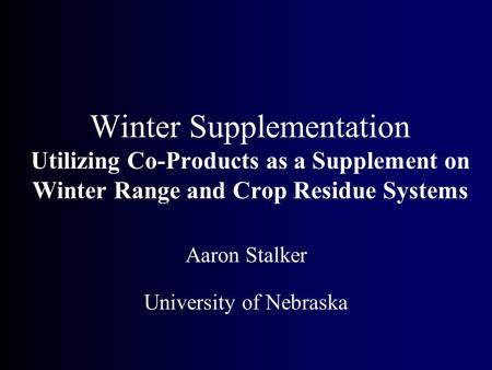 Winter Supplementation Utilizing Co-Products as a Supplement on Winter Range and Crop Residue Systems Aaron Stalker University of Nebraska.