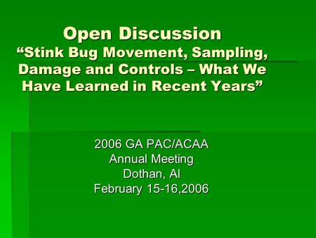 "Open Discussion ""Stink Bug Movement, Sampling, Damage and Controls – What We Have Learned in Recent Years"" 2006 GA PAC/ACAA Annual Meeting Dothan, Al February."
