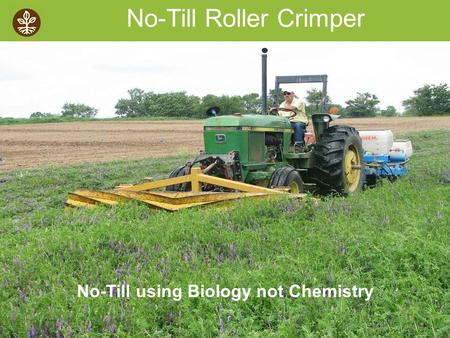 ©2008 Rodale institute No-Till Roller Crimper No-Till using Biology not Chemistry.