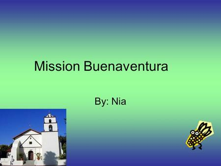 Mission Buenaventura By: Nia. About Mission Buenaventura On March 31, 1782, Father Junipero Serra founded Mission Bueneventura. It is located east of.