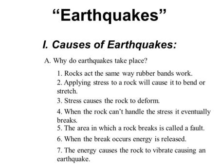 """Earthquakes"" I. Causes of Earthquakes: A. Why do earthquakes take place? 1. Rocks act the same way rubber bands work. 2. Applying stress to a rock will."