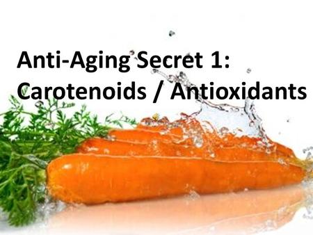 Anti-Aging Secret 1: Carotenoids / Antioxidants Anti-Aging Secret 1: Carotenoids / Antioxidants.