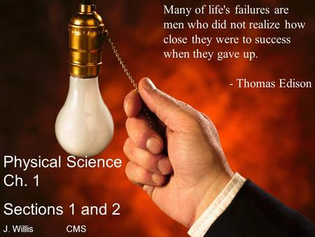 Many of life's failures are men who did not realize how close they were to success when they gave up. - Thomas Edison Physical Science Ch. 1 Sections 1.