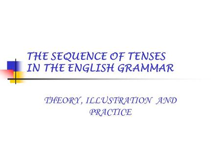 THE SEQUENCE OF TENSES IN THE ENGLISH GRAMMAR THEORY, ILLUSTRATION AND PRACTICE.