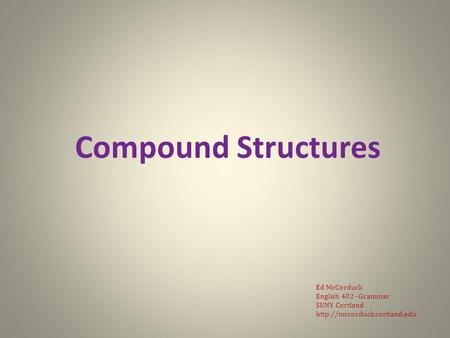 Compound Structures Ed McCorduck English 402--Grammar SUNY Cortland