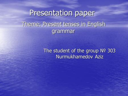 Presentation paper Theme: Present tenses in English grammar The student of the group № 303 Nurmukhamedov Aziz.