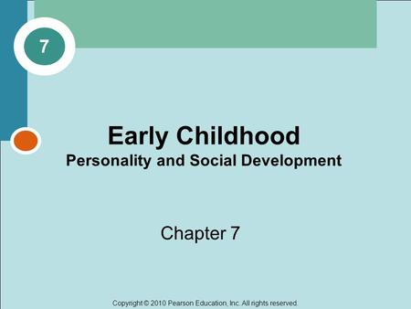 Copyright © 2010 Pearson Education, Inc. All rights reserved. Early Childhood Personality and Social Development Chapter 7 7.