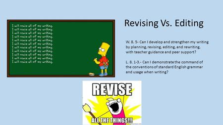 Revising Vs. Editing W. 8. 5- Can I develop and strengthen my writing by planning, revising, editing, and rewriting, with teacher guidance and peer support?