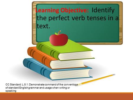 Learning Objective: Identify the perfect verb tenses in a text. CC Standard: L.5.1: Demonstrate command of the conventions of standard English grammar.