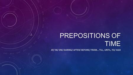 PREPOSITIONS OF TIME AT/ IN/ ON/ DURING/ AFTER/ BEFORE/ FROM… TILL, UNTIL, TO/ AGO.