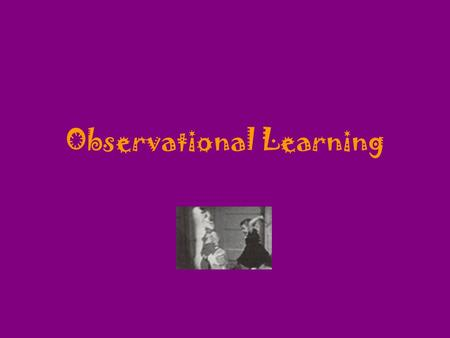 Observational Learning. Learning occurs not only by conditioning but by observing others.