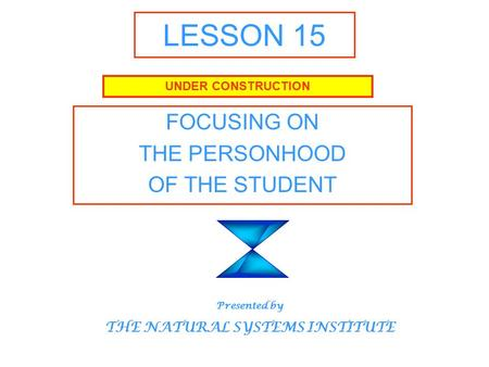LESSON 15 FOCUSING ON THE PERSONHOOD OF THE STUDENT UNDER CONSTRUCTION Presented by THE NATURAL SYSTEMS INSTITUTE.