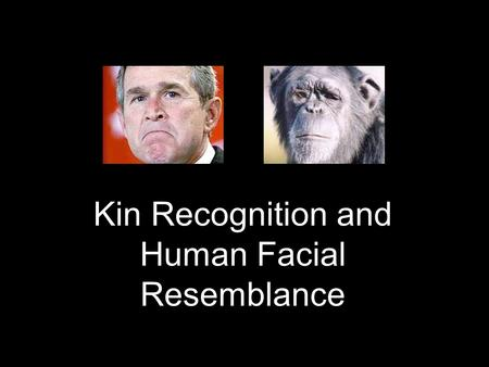 Kin Recognition and Human Facial Resemblance. Why Recognize Kin? Mate Choice (avoid inbreeding) Mate Choice (avoid inbreeding) Inclusive Fitness (favour.