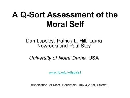 A Q-Sort Assessment of the Moral Self Dan Lapsley, Patrick L. Hill, Laura Nowrocki and Paul Stey University of Notre Dame, USA Association for Moral Education,