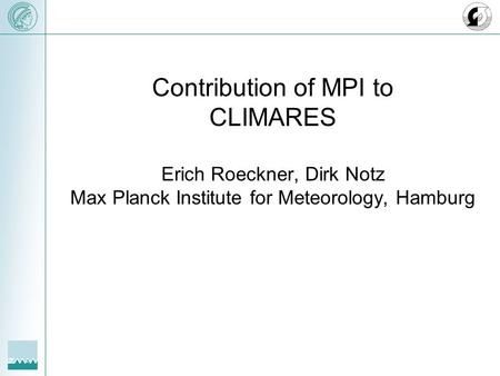 Contribution of MPI to CLIMARES Erich Roeckner, Dirk Notz Max Planck Institute for Meteorology, Hamburg.