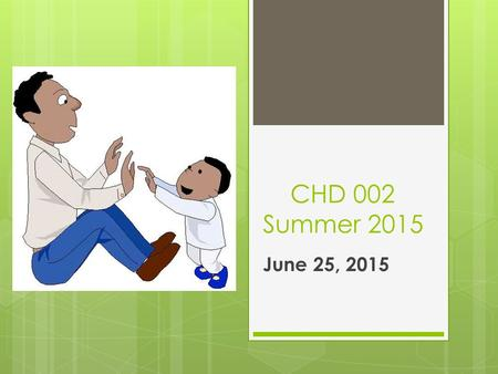CHD 002 Summer 2015 June 25, 2015. CAJAS – Clarification & Presentations  Reviewed Assignment Sheet  Shelley shared her box.