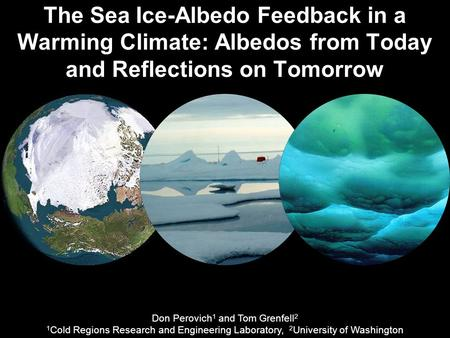 The Sea Ice-Albedo Feedback in a Warming Climate: Albedos from Today and Reflections on Tomorrow Don Perovich 1 and Tom Grenfell 2 1 Cold Regions Research.