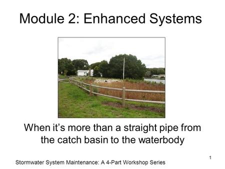 1 Module 2: Enhanced Systems When it's more than a straight pipe from the catch basin to the waterbody Stormwater System Maintenance: A 4-Part Workshop.