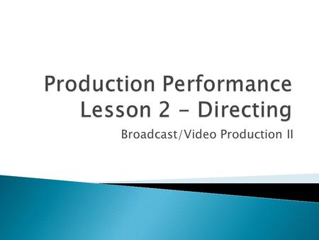 Broadcast/Video Production II.  Objectives ◦ Identify the director's responsibilities in each phase of production ◦ List qualities common to good directors.