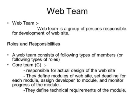 Web Team Web Team :- Web team is a group of persons responsible for development of web site. Roles and Responsibilities A web team consists of following.