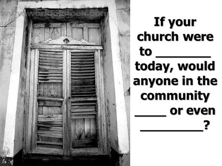 If your church were to _______ today, would anyone in the community ____ or even ________?