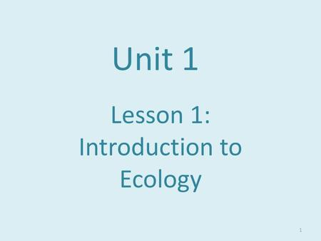 Unit 1 Lesson 1: Introduction to Ecology 1. The Web of Life Organisms need energy and matter to live. When organisms interact with one another there is.