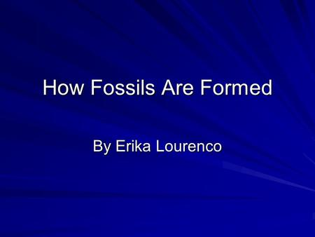 How Fossils Are Formed By Erika Lourenco. What are fossils? A fossil is a plant or animal that has turned to stone. How are fossils formed?