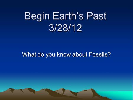 Begin Earth's Past 3/28/12 What do you know about Fossils?