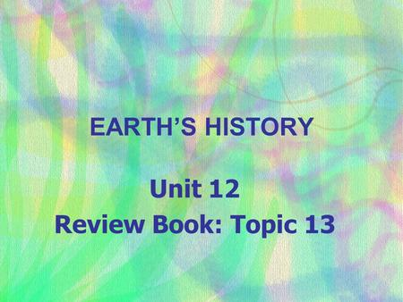EARTH'S HISTORY Unit 12 Review Book: Topic 13. I. Determination of Age.
