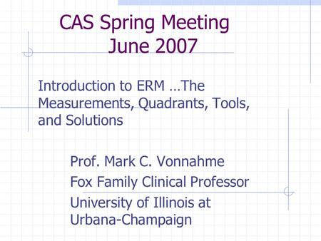 CAS Spring Meeting June 2007 Introduction to ERM …The Measurements, Quadrants, Tools, and Solutions Prof. Mark C. Vonnahme Fox Family Clinical Professor.