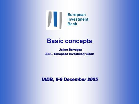 European Investment Bank Jaime Barragan EIB – European Investment Bank IADB, 8-9 December 2005 Basic concepts Jaime Barragan EIB – European Investment.