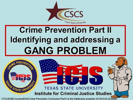 Crime Prevention Part II Identifying and addressing a GANG PROBLEM ©TCLEOSE Course #2102 Crime Prevention Curriculum Part II is the intellectual property.
